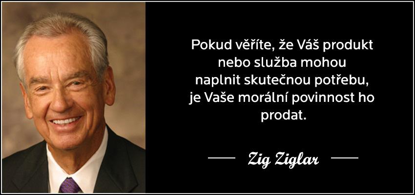 Zig Ziglar - Pokud věříte, že Váš produkt nebo služba mohou naplnit skutečnou potřebu, je Vaše morální povinnost ho prodat.